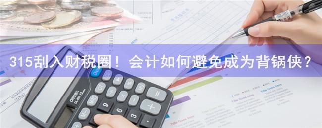 315刮入财税圈!会计如何避免成为背锅侠?.jpg