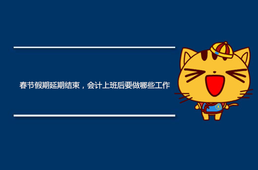 春节假期延期结束,会计上班后要做哪些工作